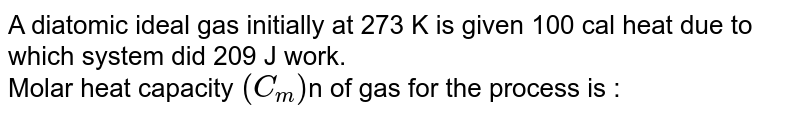 A diatomic ideal gas initially  at  273 K is given  100 cal heat  due to which  system  did 209 J work. <br>  Molar heat  capacity  ` (C_(m))`n of gas  for the process is :