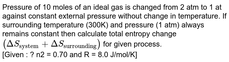 """Pressure of 10 moles of an  ideal  gas is  changed  from 2 atm to 1 atm  to 1 atm against constant  external pressure <br>  without  change  in  temperature . If surrounding  temperatur  (300 K) and pressure (1 atm )  always  remains <br> constant  then calculated total  entropy change  `(DeltaS_(""""system"""") + DeltaS_(""""surrounding""""))` for given process.  <br>   [Given : `ln 2 = 0.70 and R = 8.0 J//mol K`]"""