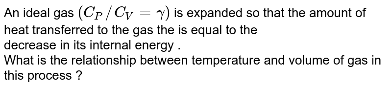 An ideal  gas `(C_(P)//C_(V)=gamma)`  is expanded  so that the amount  of heat  transferred  to the  gas the  is equal   to the <br>   decrease  in its  internal  energy .   <br>  What  is the  relationship  between  temperature  and volume  of gas  in this  process  ?