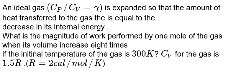 An ideal  gas `(C_(P)//C_(V)=gamma)`  is expanded  so that the amount  of heat  transferred  to the  gas the  is equal   to the <br>   decrease  in its  internal  energy .  <br> What is the  magnitude  of work   performed by one  mole of  the gas  when   its volume increase  eight  times   <br>  if the  initinal temperature  of the gas  is  ` 300 K `? `C_(V)` for the  gas is  `1.5R` .(`R=2 cal//mol//K`)