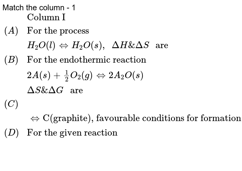 """Match the column - 1 <br> `{:(,""""Column I"""",,""""Column II""""),((A),""""For the process"""",(P),""""-ve,+ve""""),(,H_(2)O(l)hArrH_(2)O(s)"""", """"DeltaH&DeltaS"""" are"""",,""""""""),((B),""""For the endothermic reaction"""",(Q),""""+ve, -ve""""),(,2A(s)+(1)/(2)O_(2)(g)hArr2A_(2)O(s),,),(,DeltaS&DeltaG"""" are"""",,),((C),""""C(diamond)""""hArr""""C(graphite), favourable conditions for formation of diamond are high pressure and high temperature then """"DeltaH"""" for formation of diamond and"""" DeltaS"""" for formation of graphite from diamond are"""",(R),""""+ve, +ve""""),((D),""""For the given reaction"""",(S),""""-ve, -ve""""),(,N_(2)O_(4)hArr2NO_(2)(g)"""",""""E_(a(""""forward""""))=57.2kJandE_(a(""""backward""""))=3.2kJ"""" , """"DeltaH&DeltaS"""" for the given reaction"""",,):}`"""