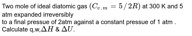 Two  mole  of ideal  diatomic  gas `(C_(v.m)= 5//2 R)` at 300 K and  5 atm  expanded irreversibly   <br>  to a final pressue  of  2atm  against  a constant  pressue   of 1  atm . Calculate q,w,`DeltaH` & `DeltaU`.