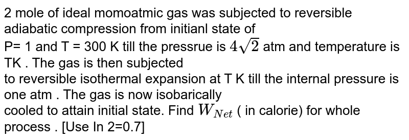 2 mole of ideal momoatmic gas was subjected to  reversible  adiabatic  compression from initianl state of <br>  P= 1 and  T = 300 K  till the pressrue is `4sqrt(2)` atm and temperature is TK . The gas is then subjected <br>   to reversible isothermal expansion at  T K till  the  internal  pressure  is one atm . The gas is now  isobarically  <br> cooled to attain  initial  state. Find `W_(Net)` ( in calorie) for   whole process . [Use In  2=0.7]