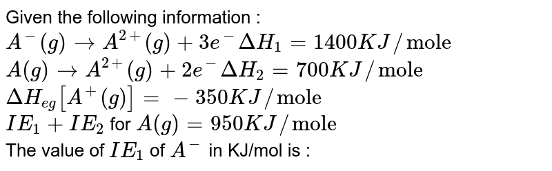 """Given the following information : <br> `A^(-)(g) rarr A^(2+) (g) + 3e^(-) DeltaH_(1) = 1400 KJ//""""mole""""` <br>  `A (g) rarr A^(2+) (g) + 2e^(-) DeltaH_(2) = 700 KJ//""""mole""""` <br> `DeltaH_(eg) [A^(+)(g)] = -350 KJ//""""mole""""` <br> `IE_(1) + IE_(2)` for `A (g) = 950 KJ//""""mole""""` <br> The value of `IE_(1)` of `A^(-)` in KJ/mol is :"""