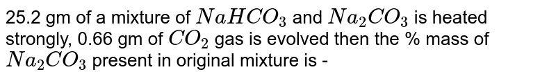 25.2 gm of a mixture of `NaHCO_(3)` and `Na_(2)CO_(3)` is heated strongly, 0.66 gm of `CO_(2)` gas is evolved then the % mass of `Na_(2) CO_(3)` present in original mixture is -