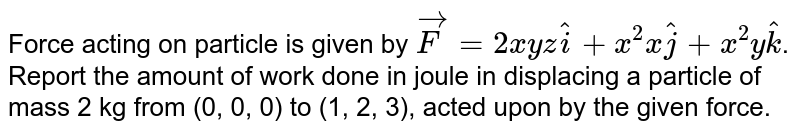 Force acting on particle is given by `vec(F) = 2xyz hat(i) + x^(2)x hat(j) + x^(2) y hat(k)`. Report the amount of work done in joule in displacing a particle of mass 2 kg from (0, 0, 0) to (1, 2, 3), acted upon by the given force.