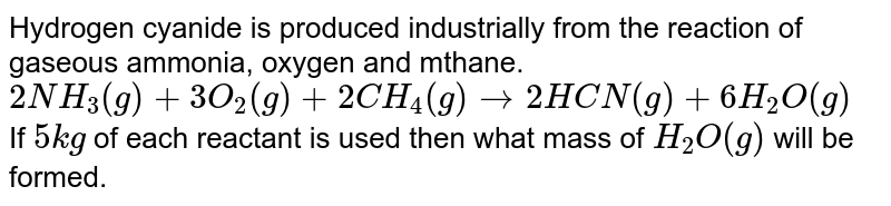Hydrogen cyanide is produced industrially from the reaction of gaseous ammonia, oxygen and mthane. <br> `2NH_(3) (g) + 3O_(2) (g) + 2CH_(4) (g) rarr 2HCN (g) + 6H_(2) O (g)` <br> If `5 kg` of each reactant is used then what mass of `H_(2)O (g)` will be formed.