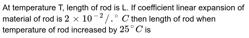 At temperature T, length of rod is L. If coefficient linear expansion of material of rod is `2 xx 10^(-2)//.^(@)C` then length of rod when temperature of rod increased by `25^(@)C` is