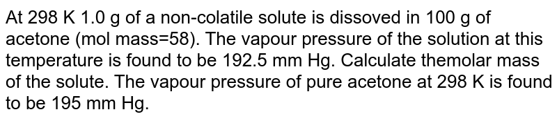At 298 K 1.0 g of a non-colatile solute is dissoved in 100 g of acetone (mol mass=58). The vapour pressure of the solution at this temperature is found to be 192.5 mm Hg. Calculate themolar mass of the solute. The vapour pressure of pure acetone at 298 K is found to be 195 mm Hg.