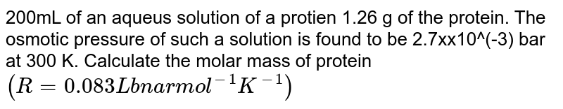200mL of an aqueus solution of a protien 1.26 g of the protein. The osmotic pressure of such a solution is found to be 2.7xx10^(-3) bar at 300 K. Calculate the molar mass of protein `(R=0.083 L bnar mol^(-1)K^(-1))`
