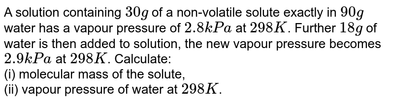 A solution contaning 30 g of a non-volatile solute exactly in 90 g of water has a water has a vapour pressure of 2.8 K Pa at 298 K. Further 18 g of water is added to the solution and the new vapour pressure become 2.9 Pa at 298 K. Calculate. <br> Molecular mass of the solute. <br> Vapour presure of water of water at 2198 K.