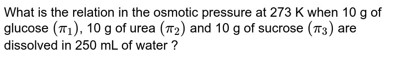 What is the relation in the osmotic pressure at 273 K when 10 g of glucose `(pi_(1))`, 10 g of urea `(pi_(2))` and 10 g of sucrose `(pi_(3))` are dissolved in 250 mL of water ?
