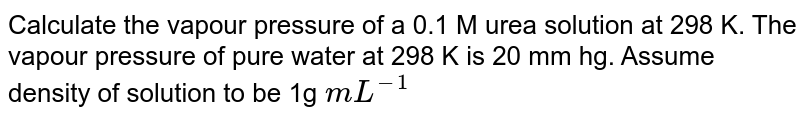 Calculate the vapour pressure of a 0.1 M urea solution at 298 K. The vapour pressure of pure water at 298 K is 20 mm hg. Assume density of solution to  be 1g `mL^(-1)`