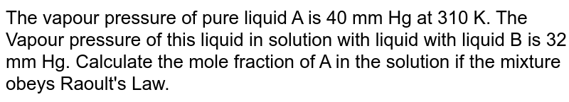The vapour pressure of pure liquid A is 40 mm Hg at 310 K. The Vapour pressure of this liquid in solution with liquid with liquid B is 32  mm Hg. Calculate the mole fraction of A in the solution if the mixture obeys Raoult's Law.