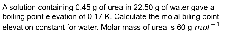A solution containing 0.45 g of urea in 22.50 g of water gave a boiling point elevation of 0.17 K. Calculate the molal biling point elevation constant for water. Molar mass of urea is 60 g `mol^(-1)`