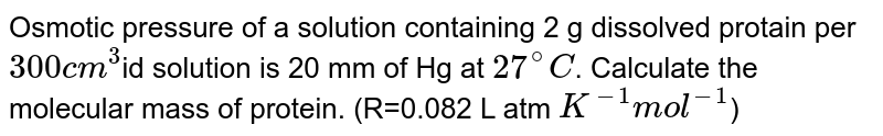 Osmotic pressure of a solution containing 2 g dissolved protain per `300cm^(3)`id solution is 20 mm of Hg at `27^(@)C`. Calculate the molecular mass of protein. (R=0.082 L atm `K^(-1)mol^(-1)`)