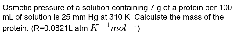 Osmotic pressure of a solution containing 7 g of a protein per 100 mL of solution is 25 mm Hg at 310 K. Calculate the mass of the protein. (R=0.0821L atm `K^(-1)mol^(-1)`)