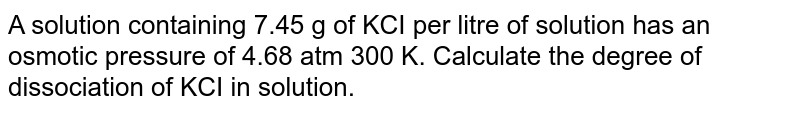 A solution containing 7.45 g of KCI per litre of solution has an osmotic pressure of 4.68 atm 300 K. Calculate the degree of dissociation of KCI in solution.