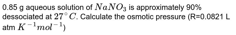0.85 g aqueous solution of `NaNO_(3)` is approximately 90% dessociated at `27^(@)C`. Calculate the osmotic pressure (R=0.0821 L atm `K^(-1) mol^(-1)`)