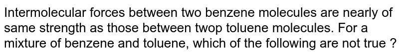 Intermolecular forces between two benzene molecules are nearly of same strength as those between twop toluene molecules. For a mixture of benzene and toluene, which of the following are not true ?