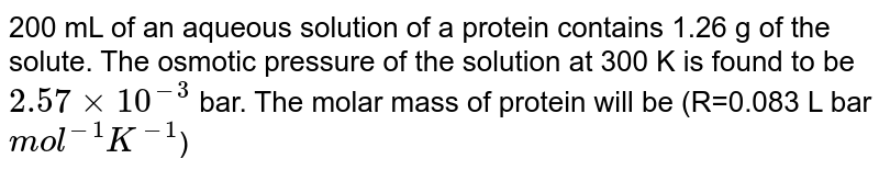 200 mL of an aqueous solution of a protein contains 1.26 g of the solute. The osmotic pressure of the solution at 300 K is found to be `2.57xx10^(-3)` bar. The molar mass of protein will be (R=0.083 L bar `mol^(-1)K^(-1)`)