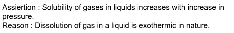 Assiertion : Solubility of gases in liquids increases with increase in pressure. <br> Reason : Dissolution of gas in a liquid is exothermic in nature.