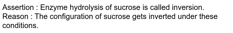 Assertion : Enzyme hydrolysis of sucrose is called inversion. <br> Reason : The configuration of sucrose gets inverted under these conditions.