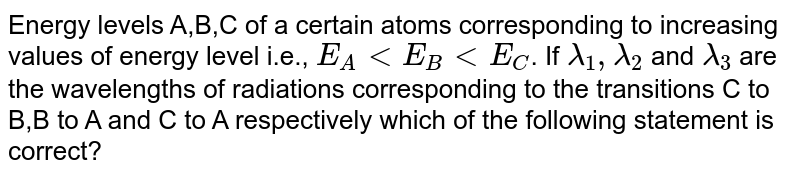 Energy levels A,B,C of a certain atoms corresponding to increasing values of energy level i.e., `E_(A) lt E_(B) lt E_(C)`. If `lambda_(1), lambda_(2)` and `lambda_(3)` are the wavelengths of radiations corresponding to the transitions C to B,B to A and C to A respectively which of the following statement is correct?