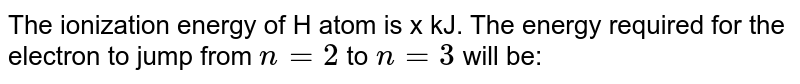 The ionization energy of H atom is x kJ. The energy required for the electron to jump from `n = 2` to `n = 3` will be: