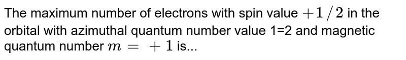 The maximum number of electrons with spin value `+1//2` in the orbital with azimuthal quantum number value 1=2 and magnetic quantum number `m = +1` is...
