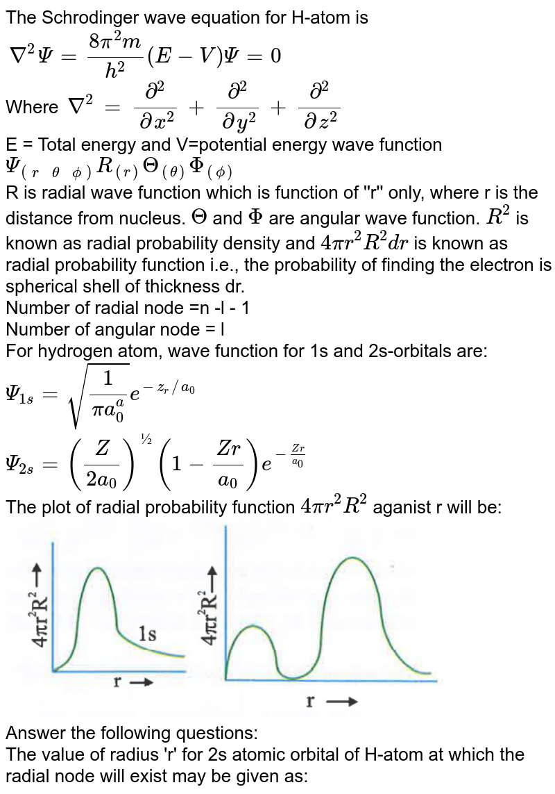 """The Schrodinger wave equation for H-atom is <br> `nabla^(2) Psi = (8pi^(2)m)/(h^(2)) (E-V) Psi = 0` <br> Where `nabla^(2) = (del^(2))/(delx^(2)) +(del^(2))/(dely^(2)) +(del^(2))/(delz^(2))` <br> E = Total energy and V=potential energy wave function `Psi_(((r, theta,phi)))R_((r))Theta_((theta))Phi_((phi))` <br> R is radial wave function which is function of ''r'' only, where r is the distance from nucleus. `Theta` and `Phi` are angular wave function. `R^(2)` is known as radial probability density and `4pir^(2)R^(2)dr` is known as radial probability function i.e., the probability of finding the electron is spherical shell of thickness dr. <br> Number of radial node =n -l - 1 <br> Number of angular node = l <br> For hydrogen atom, wave function for 1s and 2s-orbitals are:  <br> `Psi_(1s) = sqrt((1)/(pia_(0)^(a)))e^(-z_(r)//a_(0))` <br> `Psi_(2s) = ((Z)/(2a_(0)))^(½) (1-(Zr)/(a_(0)))e^(-(Zr)/(a_(0)))` <br> The plot of radial probability function `4pir^(2)R^(2)` aganist r will be: <br> <img src=""""https://d10lpgp6xz60nq.cloudfront.net/physics_images/NAR_CHM_V01_XI_C02_E01_622_Q01.png"""" width=""""80%""""> <br> Answer the following questions:  <br> The value of radius 'r' for 2s atomic orbital of H-atom at which the radial node will exist may be given as:"""