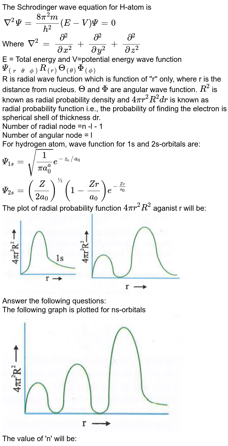 """The Schrodinger wave equation for H-atom is <br> `nabla^(2) Psi = (8pi^(2)m)/(h^(2)) (E-V) Psi = 0` <br> Where `nabla^(2) = (del^(2))/(delx^(2)) +(del^(2))/(dely^(2)) +(del^(2))/(delz^(2))` <br> E = Total energy and V=potential energy wave function `Psi_(((r, theta,phi)))R_((r))Theta_((theta))Phi_((phi))` <br> R is radial wave function which is function of ''r'' only, where r is the distance from nucleus. `Theta` and `Phi` are angular wave function. `R^(2)` is known as radial probability density and `4pir^(2)R^(2)dr` is known as radial probability function i.e., the probability of finding the electron is spherical shell of thickness dr. <br> Number of radial node =n -l - 1 <br> Number of angular node = l <br> For hydrogen atom, wave function for 1s and 2s-orbitals are:  <br> `Psi_(1s) = sqrt((1)/(pia_(0)^(a)))e^(-z_(r)//a_(0))` <br> `Psi_(2s) = ((Z)/(2a_(0)))^(½) (1-(Zr)/(a_(0)))e^(-(Zr)/(a_(0)))` <br> The plot of radial probability function `4pir^(2)R^(2)` aganist r will be: <br> <img src=""""https://d10lpgp6xz60nq.cloudfront.net/physics_images/NAR_CHM_V01_XI_C02_E01_623_Q01.png"""" width=""""80%""""> <br> Answer the following questions:  <br> The following graph is plotted for ns-orbitals <br> <img src=""""https://d10lpgp6xz60nq.cloudfront.net/physics_images/NAR_CHM_V01_XI_C02_E01_623_Q02.png"""" width=""""80%"""">  <br> The value of 'n' will be:"""