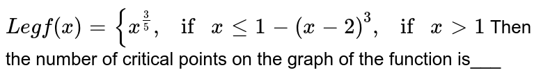 Let `f(x)={x^(3/5),ifxlt=1and (x-2)^3,ifx >1`  Then the number of critical points on the graph of the function is___