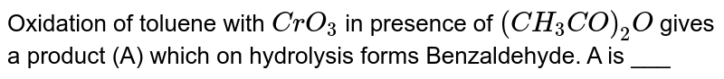 Oxidation of toluene with  `CrO_(3)` in presence of  `(CH_(3)CO)_(2)O`  gives a product (A) which on  hydrolysis forms Benzaldehyde. A is ___