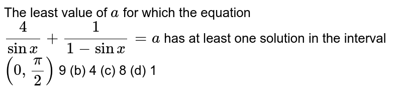 The least value of `a` for which the equation `4/(sinx)+1/(1-sinx)=a` has at least one solution in the interval `(0,pi/2)`  (a)`9 `(b)  ` 4` (c)` 8`   (d) `1`