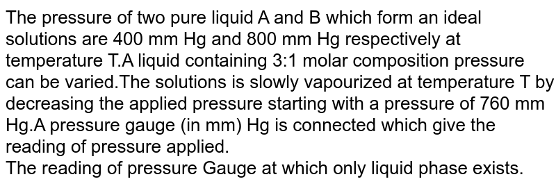 The pressure of two pure liquid A and B which form an ideal solutions are 400 mm Hg and 800 mm Hg respectively at temperature T.A liquid containing 3:1 molar composition pressure can be varied.The solutions is slowly vapourized at temperature T by decreasing the applied pressure starting with a pressure of 760 mm Hg.A pressure gauge (in mm) Hg is connected which give the reading of pressure applied. <br> The reading of pressure Gauge at which only liquid phase exists.