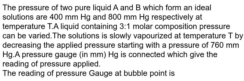 The pressure of two pure liquid A and B which form an ideal solutions are 400 mm Hg and 800 mm Hg respectively at temperature T.A liquid containing 3:1 molar composition pressure can be varied.The solutions is slowly vapourized at temperature T by decreasing the applied pressure starting with a pressure of 760 mm Hg.A pressure gauge (in mm) Hg is connected which give the reading of pressure applied. <br> The reading of pressure Gauge at bubble point is