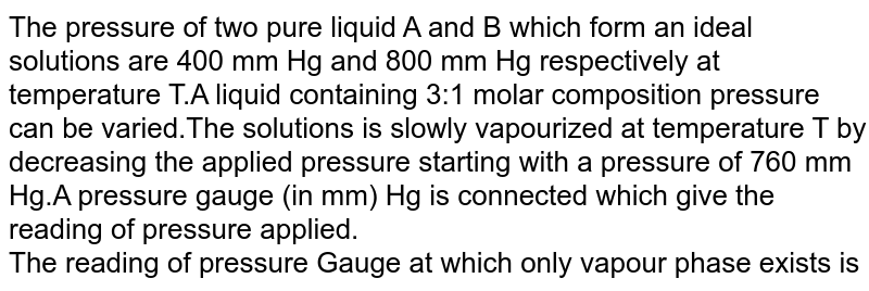 The pressure of two pure liquid A and B which form an ideal solutions are 400 mm Hg and 800 mm Hg respectively at temperature T.A liquid containing 3:1 molar composition pressure can be varied.The solutions is slowly vapourized at temperature T by decreasing the applied pressure starting with a pressure of 760 mm Hg.A pressure gauge (in mm) Hg is connected which give the reading of pressure applied. <br> The reading of pressure Gauge at which only vapour phase exists is