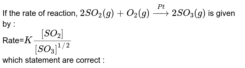 If the rate of reaction, `2SO_2(g)+O_2(g)overset(Pt)to2SO_3(g)` is given by : <br> Rate=`K([SO_2])/([SO_3]^(1//2))` <br> which statement are correct :