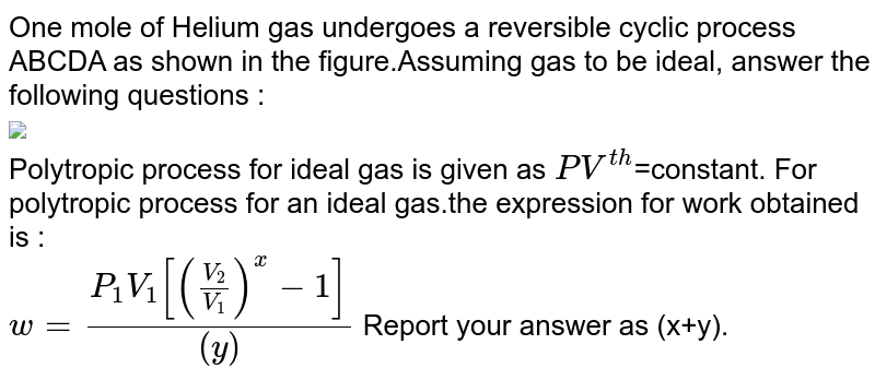 """One mole of Helium gas undergoes a reversible cyclic process ABCDA as shown in the figure.Assuming gas to be ideal, answer the following questions : <br> <img src=""""https://d10lpgp6xz60nq.cloudfront.net/physics_images/RES_PHY_RK_JA_C06_E01_314_Q01.png"""" width=""""80%""""> <br> Polytropic process for ideal gas is given as `PV^(th)`=constant. For polytropic process for an ideal gas.the expression for work obtained is : <br> `w=(P_1V_1[(V_2/V_1)^x-1])/((y))` Report your answer as (x+y)."""