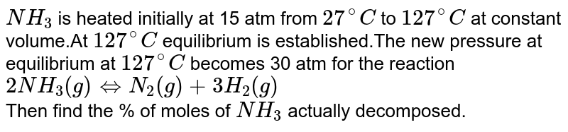 `NH_3` is heated initially at 15 atm from `27^@C` to `127^@C` at constant volume.At `127^@C` equilibrium is established.The new pressure at equilibrium at `127^@C` becomes 30 atm for the reaction `2NH_3(g)hArrN_2(g)+3H_2(g)` <br> Then find the % of moles of `NH_3` actually decomposed.