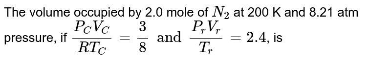 The volume occupied by 2.0 mole of `N_2` at 200 K and 8.21 atm pressure, if `(P_CV_C)/(RT_C)=3/8 and (P_rV_r)/T_r=2.4`, is