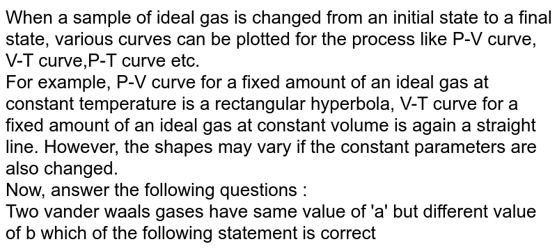 When a sample of ideal gas is changed from an initial state to a final state, various curves can be plotted for the process like P-V curve, V-T curve,P-T curve etc. <br> For example, P-V curve for a fixed amount of an ideal gas at constant temperature is a rectangular hyperbola, V-T curve for a fixed amount of an ideal gas at constant volume is again a straight line. However, the shapes may vary if the constant parameters are also changed. <br> Now, answer the following questions : <br> Two vander waals gases have same value of 'a' but different value of b which of the following statement is correct