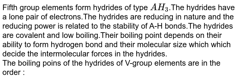 Fifth group elements form hydrides of type `AH_3`.The hydrides have a lone pair of electrons.The hydrides are reducing in nature and the reducing power is related to the stability of A-H bonds.The hydrides are covalent and low boiling.Their boiling point depends on their ability to form hydrogen bond and their molecular size which which decide the intermolecular forces in the hydrides. <br> The boiling poins of the hydrides of V-group elements are in the order :