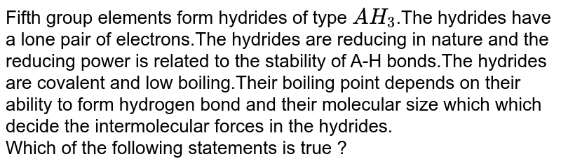 Fifth group elements form hydrides of type `AH_3`.The hydrides have a lone pair of electrons.The hydrides are reducing in nature and the reducing power is related to the stability of A-H bonds.The hydrides are covalent and low boiling.Their boiling point depends on their ability to form hydrogen bond and their molecular size which which decide the intermolecular forces in the hydrides. <br> Which of the following statements is true ?
