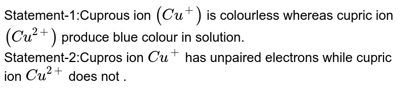 Statement-1:Cuprous ion `(Cu^+)` is colourless whereas cupric ion `(Cu^(2+))`  produce blue colour in solution. <br> Statement-2:Cupros ion `Cu^+` has unpaired electrons while cupric ion `Cu^(2+)` does not .