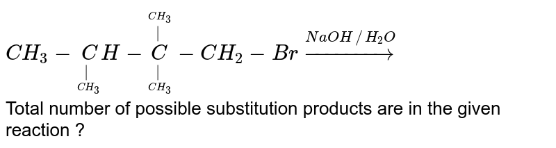 `CH_3-undersetunderset(CH_3)(|)CH-undersetunderset(CH_3)(|)oversetoverset(CH_3)(|)C-CH_2-Br overset(NaOH//H_2O)to` <br> Total number of possible substitution products are in the given reaction ?
