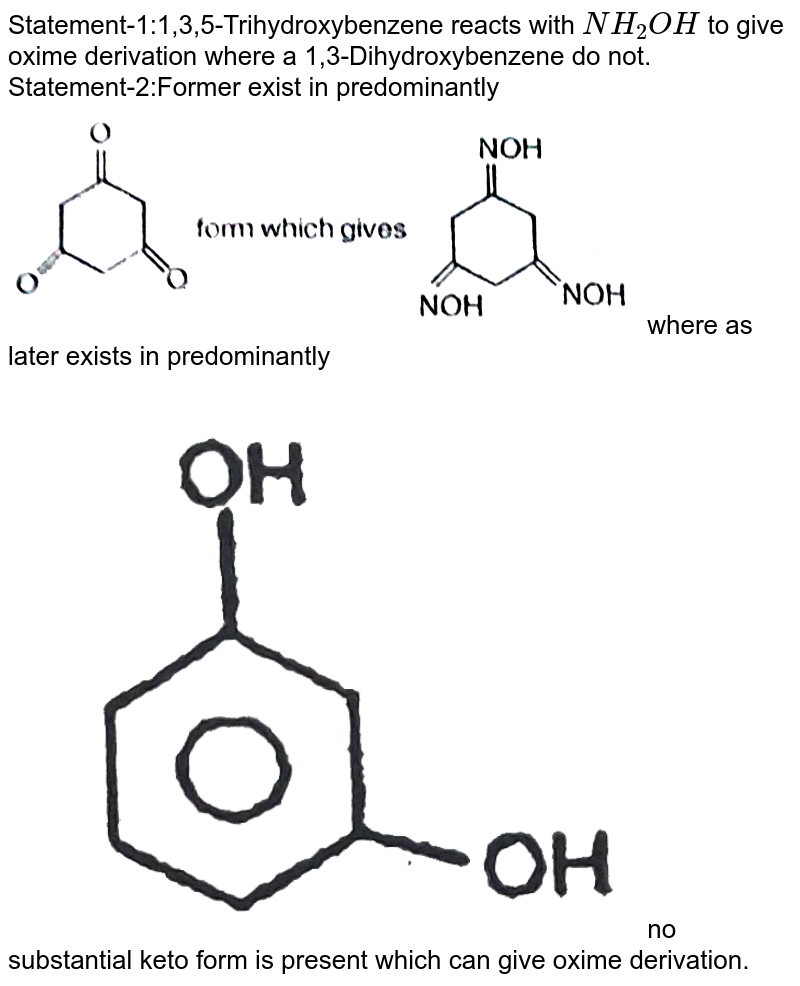 """Statement-1:1,3,5-Trihydroxybenzene reacts with `NH_2OH` to give oxime derivation where a 1,3-Dihydroxybenzene do not. <br> Statement-2:Former exist in predominantly <img src=""""https://d10lpgp6xz60nq.cloudfront.net/physics_images/RES_ORG_RK_JA_C06_E01_1394_Q01.png"""" width=""""80%"""">  where as later exists in predominantly <img src=""""https://d10lpgp6xz60nq.cloudfront.net/physics_images/RES_ORG_RK_JA_C06_E01_1394_Q02.png"""" width=""""80%""""> no substantial keto form is present which can give oxime derivation."""