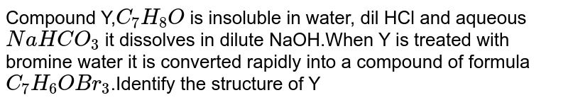 Compound Y,`C_7H_8O` is insoluble in water, dil HCl and aqueous `NaHCO_3` it dissolves in dilute NaOH.When Y is treated with bromine water it is converted rapidly into a compound of formula `C_7H_6OBr_3`.Identify the structure of Y