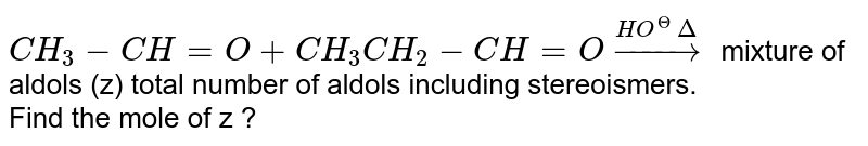 `CH_3-CH=O+CH_3CH_2-CH=Ooverset(HO^(Theta)Delta)to` mixture of aldols (z) total number of aldols including stereoismers. <br> Find the mole of z ?